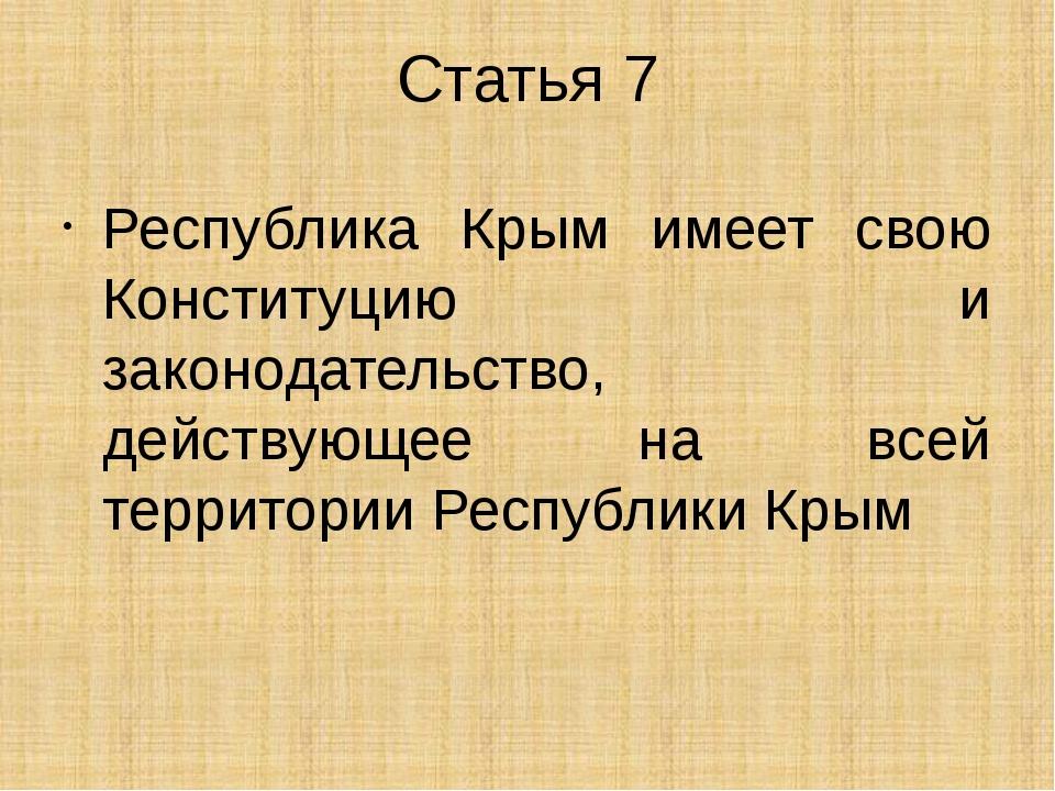 Статья 7 Республика Крым имеет свою Конституцию и законодательство, действующ...