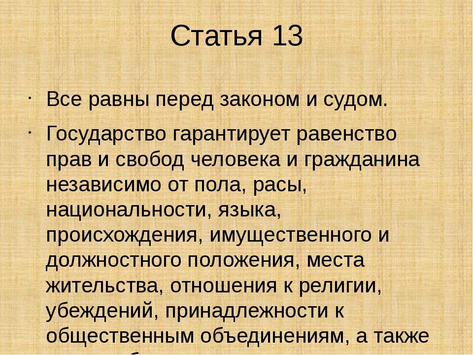 Статья 13 Все равны перед законом и судом. Государство гарантирует равенство...
