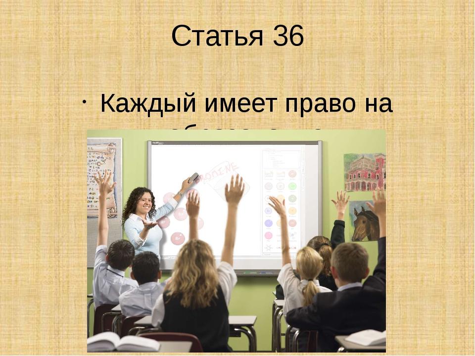 Статья 36 Каждый имеет право на образование