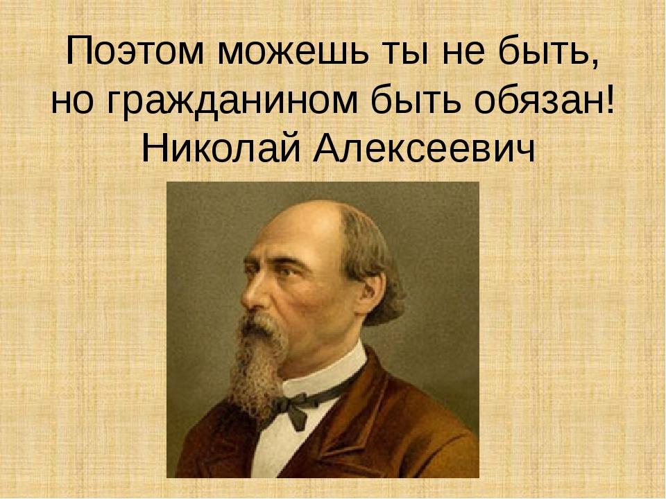 Поэтом можешь ты не быть, но гражданином быть обязан! Николай Алексеевич Некр...