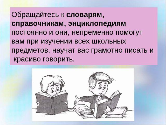 Обращайтесь к словарям, справочникам, энциклопедиям постоянно и они, непремен...