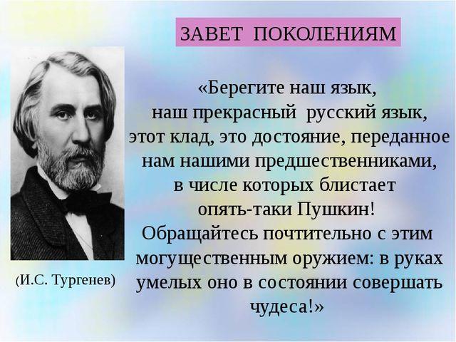 ЗАВЕТ ПОКОЛЕНИЯМ «Берегите наш язык, наш прекрасный русский язык, этот клад,...