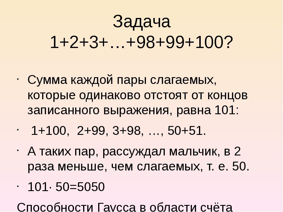 Задача 1+2+3+…+98+99+100? Сумма каждой пары слагаемых, которые одинаково отст...