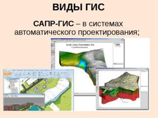 ВИДЫ ГИС САПР-ГИС – в системах автоматического проектирования;
