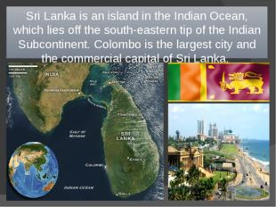 Sri Lanka is an island in the Indian Ocean, which lies off the south-eastern