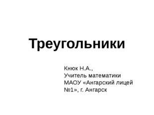 Треугольники Кнюк Н.А., Учитель математики МАОУ «Ангарский лицей №1», г. Анга