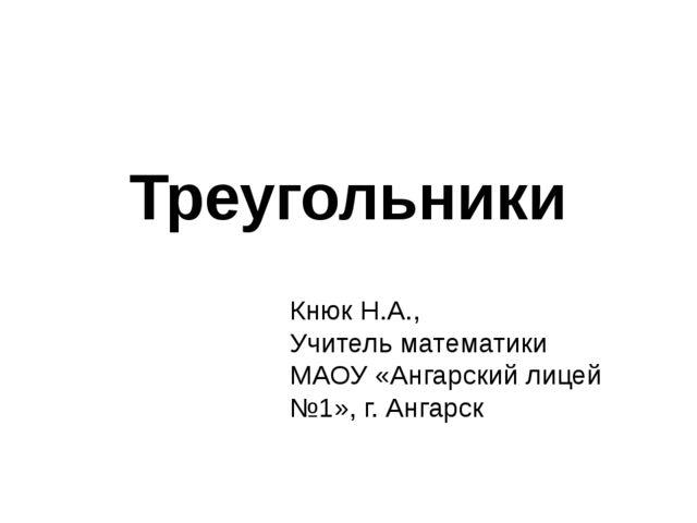 Треугольники Кнюк Н.А., Учитель математики МАОУ «Ангарский лицей №1», г. Анга...