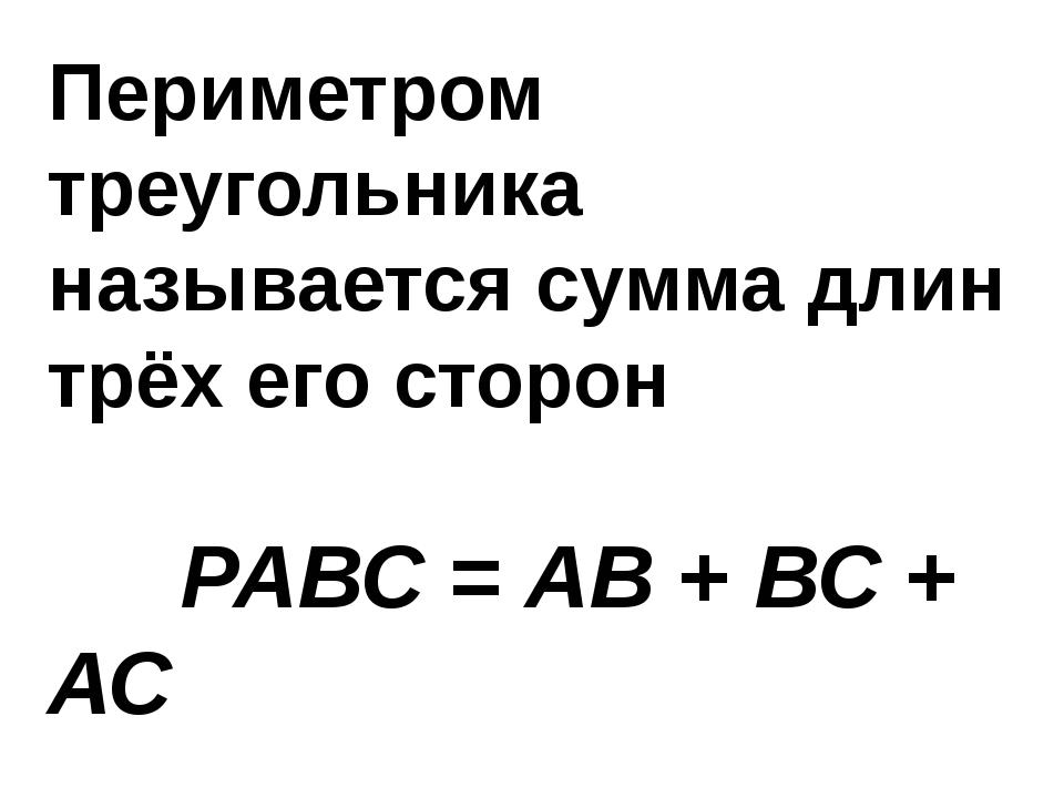 Периметром треугольника называется сумма длин трёх его сторон РАВС = АВ + ВС...