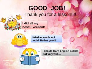GOOD JOB! Thank you for a lesson!!!! I did all my best! Excellent! I tried a