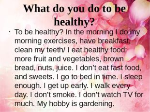 To be healthy? In the morning I do my morning exercises, have breakfast, clea