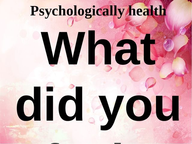 Psychologically health What did you feel? calm - спокойный, мирный, невозмути...