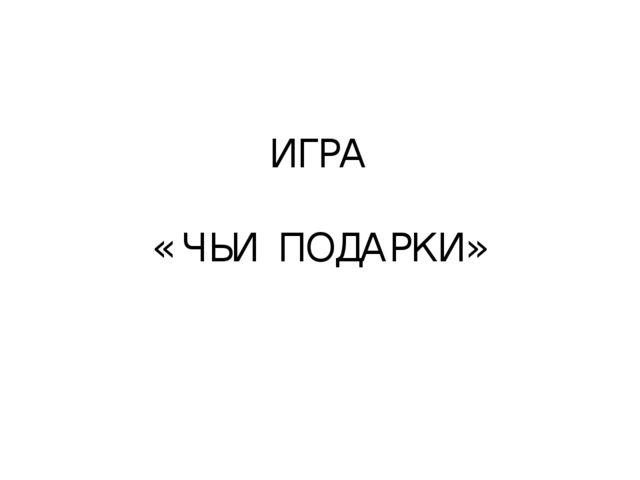 ИГРА « ЧЬИ ПОДАРКИ»