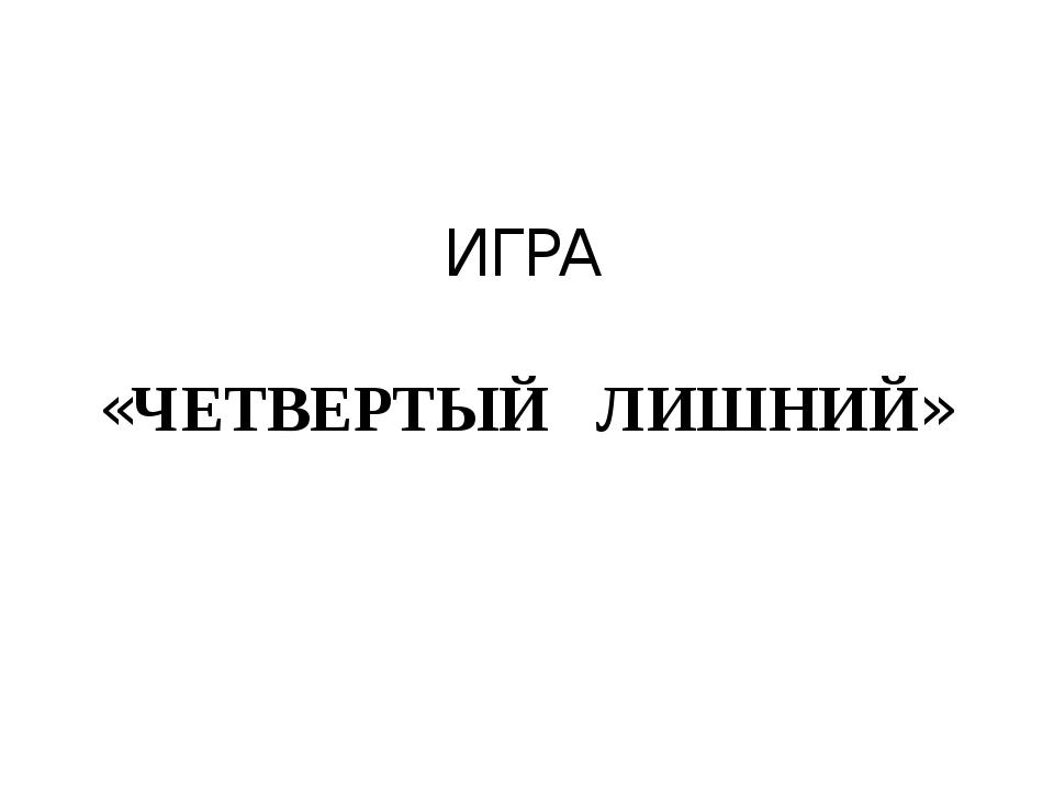 ИГРА «ЧЕТВЕРТЫЙ ЛИШНИЙ»