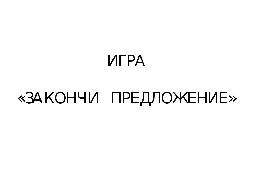 ИГРА «ЗАКОНЧИ ПРЕДЛОЖЕНИЕ»