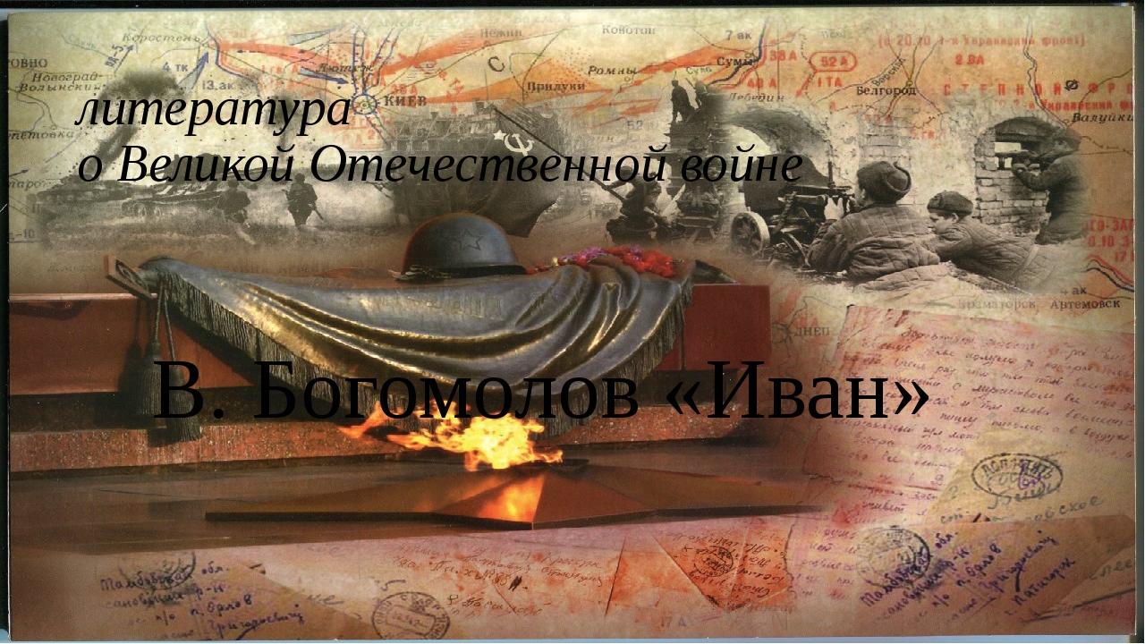 литература о Великой Отечественной войне В. Богомолов «Иван»