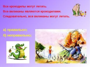 Все крокодилы могут летать. Все великаны являются крокодилами. Следовательно,