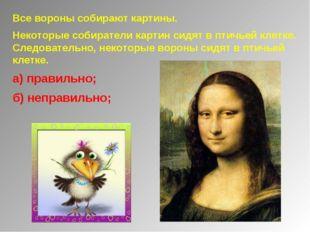 Все вороны собирают картины. Некоторые собиратели картин сидят в птичьей клет