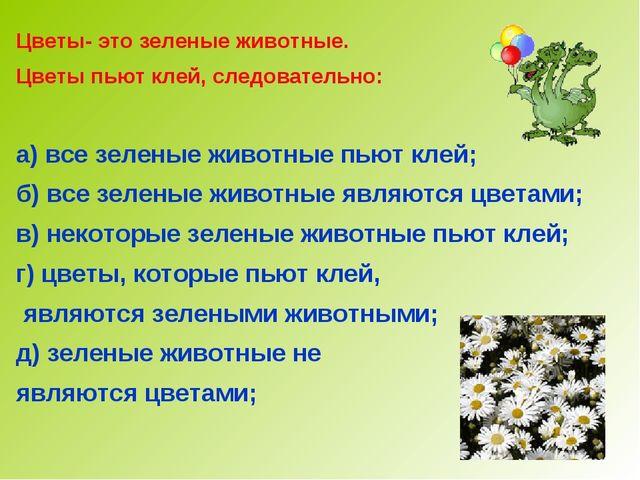 Цветы- это зеленые животные. Цветы пьют клей, следовательно: а) все зеленые ж...