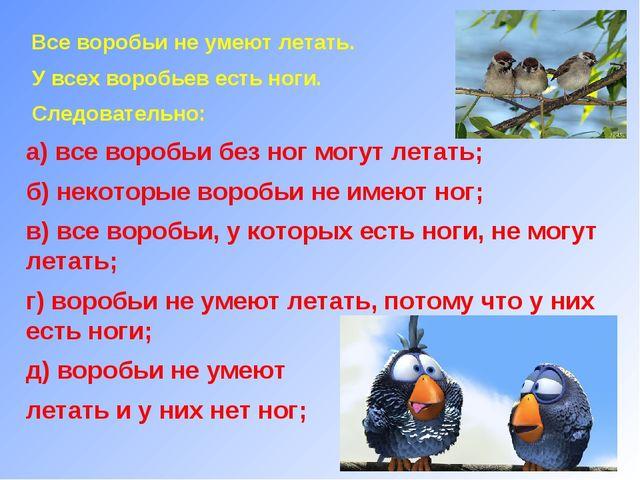 Все воробьи не умеют летать. У всех воробьев есть ноги. Следовательно: а) вс...