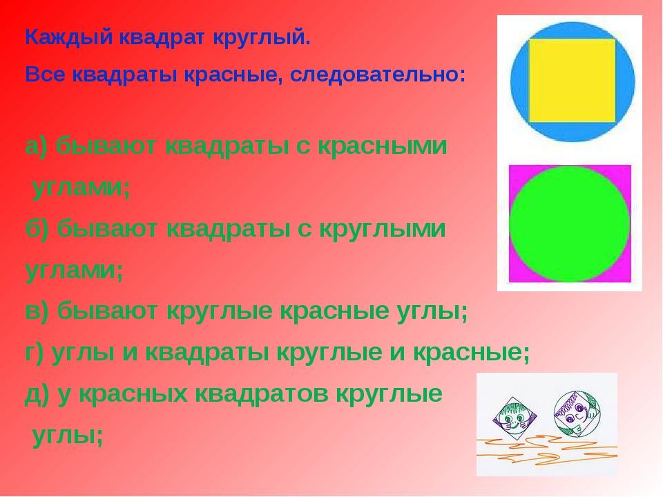 Каждый квадрат круглый. Все квадраты красные, следовательно: а) бывают квадра...