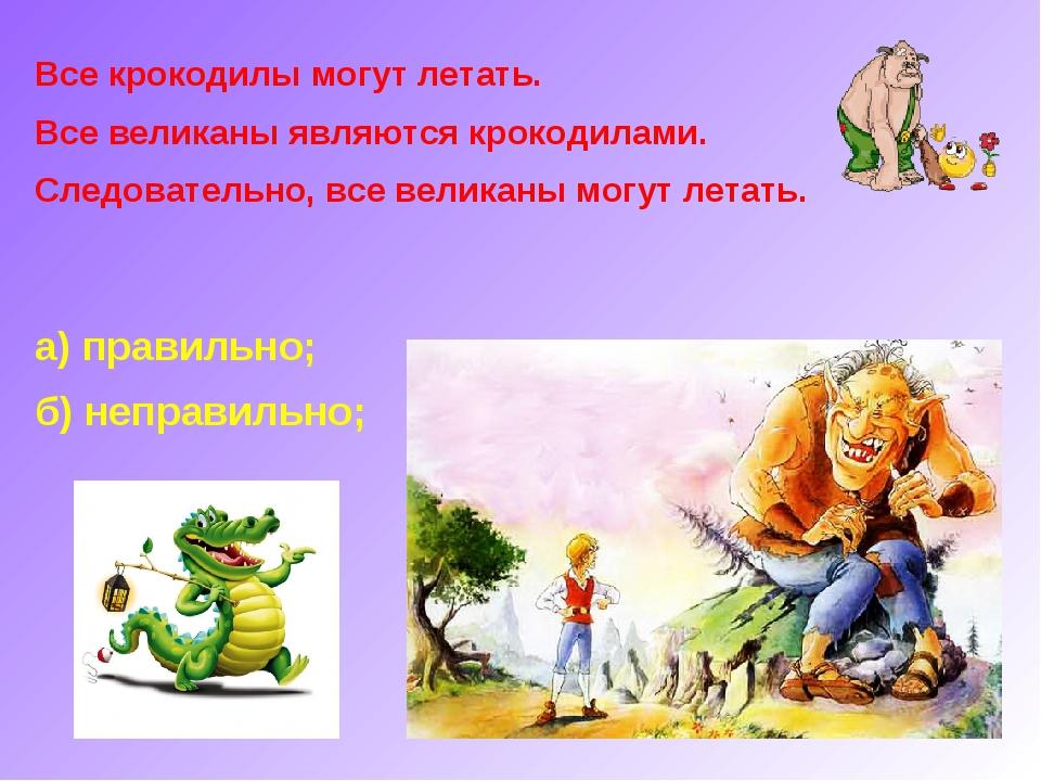 Все крокодилы могут летать. Все великаны являются крокодилами. Следовательно,...