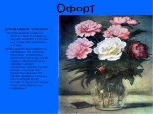 Добров Матвей Алексеевич Творчество Доброва посвящено офорту. Добров был одни