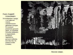 Лесное озеро. Ушин Андрей Алексеевич Он изображает города, с их пафосом строе