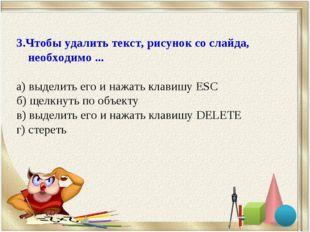 3.Чтобы удалить текст, рисунок со слайда, необходимо ... а) выделить его и на