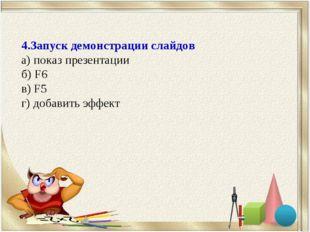 4.Запуск демонстрации слайдов а) показ презентации б) F6 в) F5 г) добавить эф