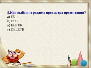 5.Как выйти из режима просмотра презентации? а) F5 б) ESC в) ENTER г) DELETE