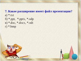 7. Какое расширение имеет файл презентации? а) *.txt б) *.ppt, *.pptx, *.odp