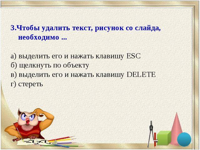 3.Чтобы удалить текст, рисунок со слайда, необходимо ... а) выделить его и на...