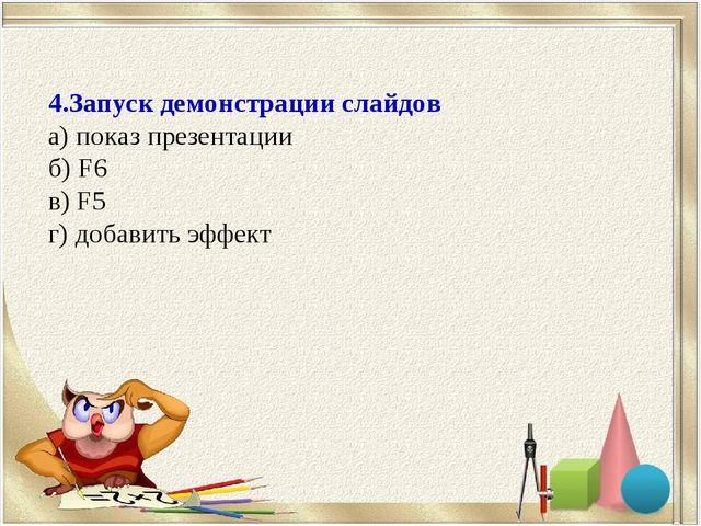 4.Запуск демонстрации слайдов а) показ презентации б) F6 в) F5 г) добавить эф...