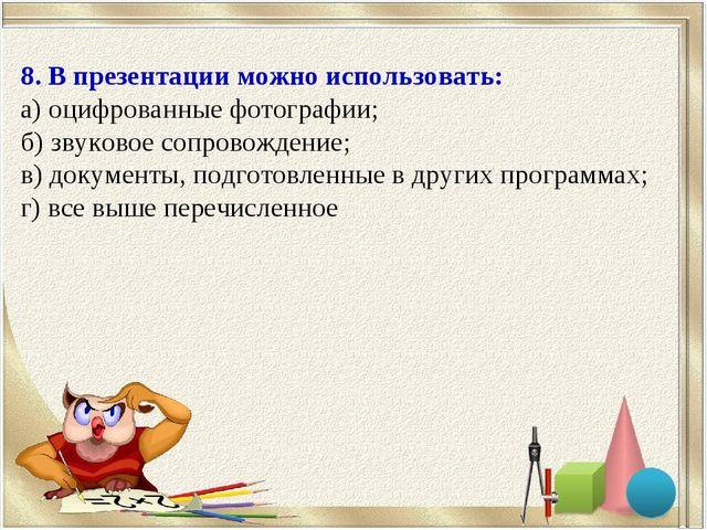 8. В презентации можно использовать: а) оцифрованные фотографии; б) звуковое...