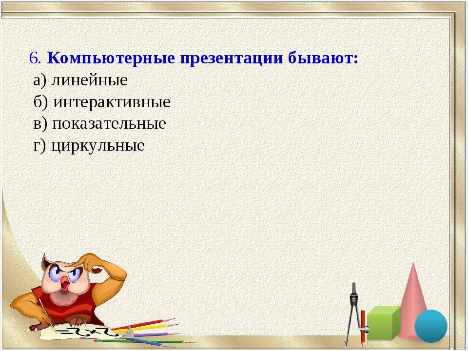 6. Компьютерные презентации бывают: а) линейные б) интерактивные в) показател...