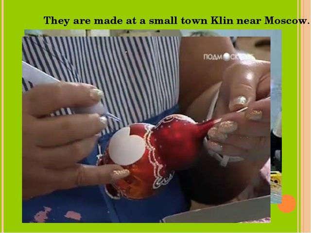 They are made at a small town Klin near Moscow.
