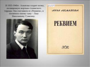 В 1935-1940гг. Ахматова создает поэму, посвященную жертвам сталинского терро