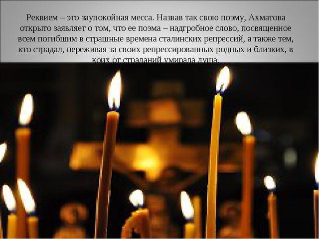 Реквием – это заупокойная месса. Назвав так свою поэму, Ахматова открыто заяв...