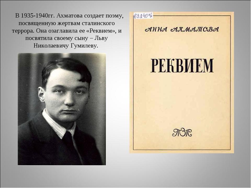 В 1935-1940гг. Ахматова создает поэму, посвященную жертвам сталинского терро...