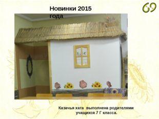 Новинки 2015 года Казачья хата выполнена родителями учащихся 7 Г класса.