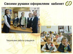 Своими руками оформляем кабинет Творческие работы учащихся