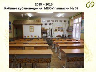 2015 – 2016 Кабинет кубановедения МБОУ гимназии № 69