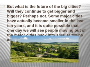 But what is the future of the big cities? Will they continue to get bigger an