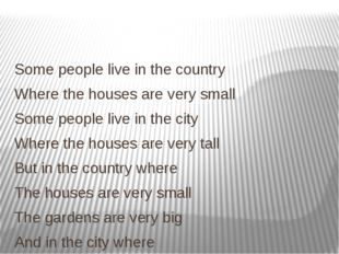 Some people live in the country Where the houses are very small Some people