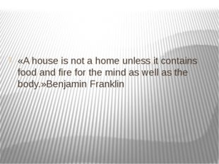 «A house is not a home unless it contains food and fire for the mind as wel