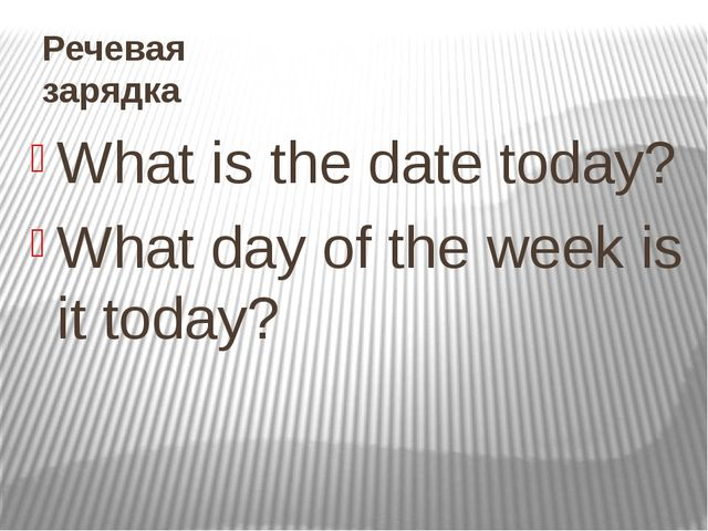 Речевая зарядка What is the date today? What day of the week is it today?