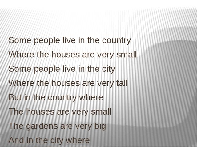 Some people live in the country Where the houses are very small Some people...