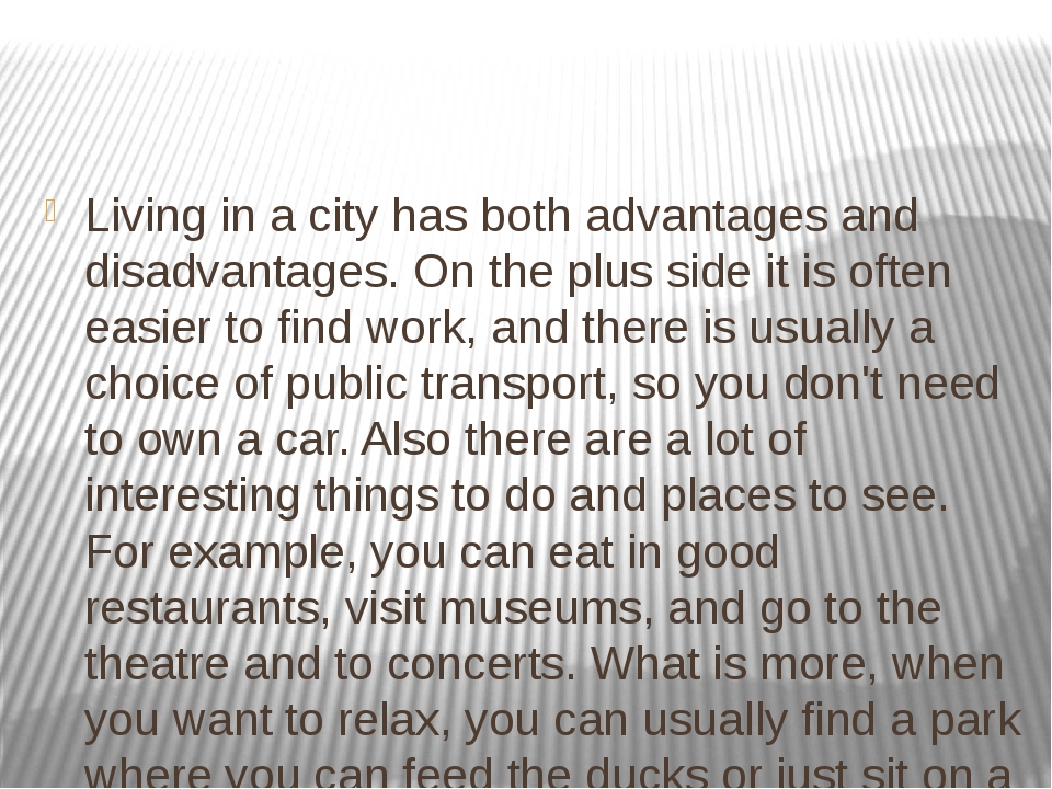 advantages and disadvantages living in city I was born in ub i live in ub which has over a million citizins and most of the people are in young age lately, a lot of people come from the countryside to live in ub the city has been developing rapidly in my opinion, the adventage of living in ub gives us the opportunity to study, easy access to shopping.
