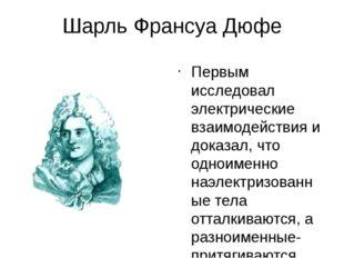 Шарль Франсуа Дюфе Первым исследовал электрические взаимодействия и доказал,