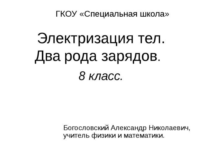 Электризация тел. Два рода зарядов. 8 класс. ГКОУ «Специальная школа» Богосло...